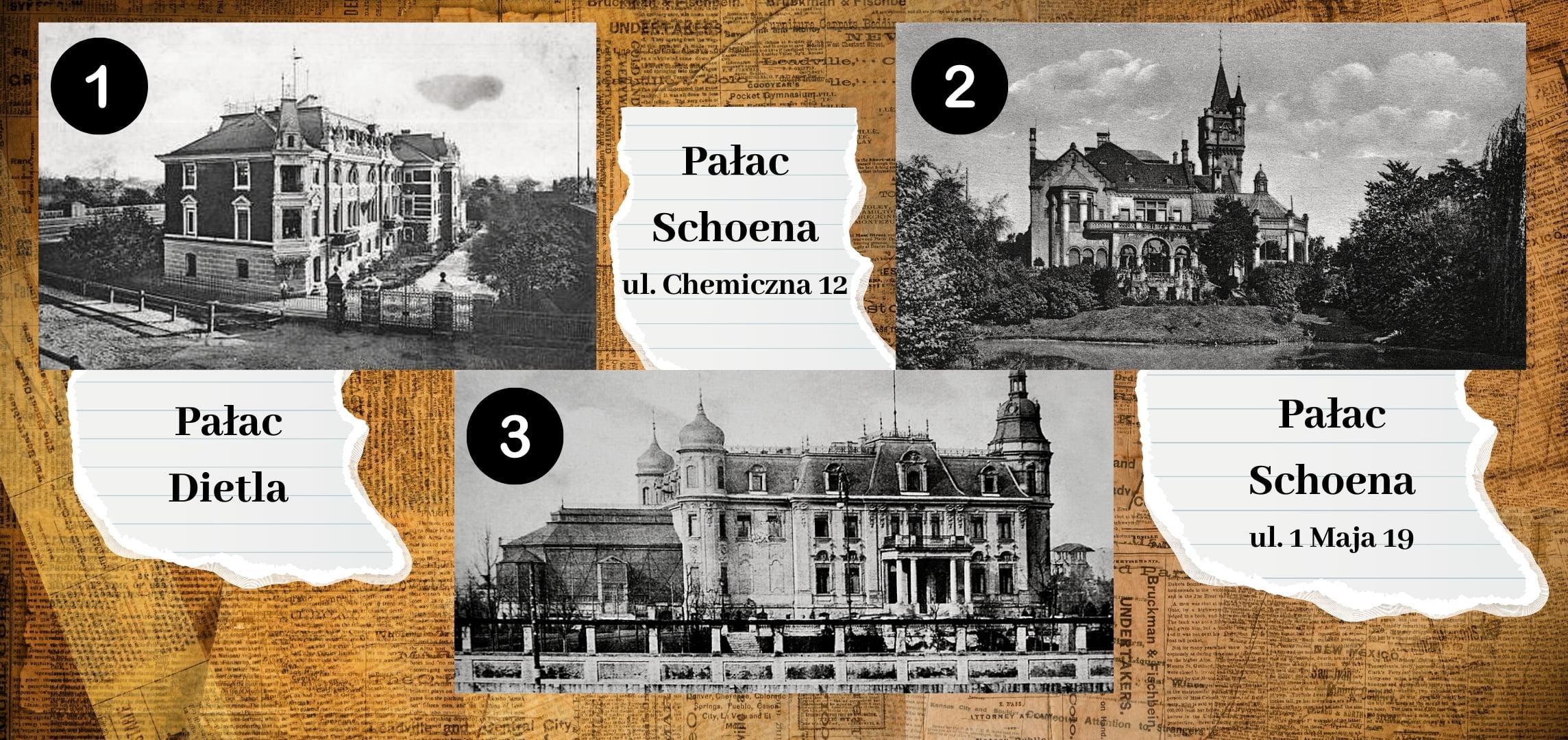 Numer 1 toPałac Dietla. Numer 2 toPałac Schoena przy ul.1 Maja 19. Numer 3 toPałac Schoena przy ul.Chemicznej 12.